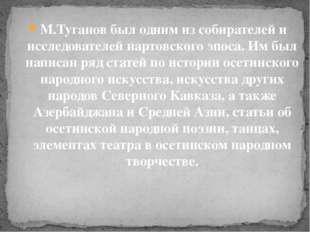 М.Туганов был одним из собирателей и исследователей нартовского эпоса. Им был