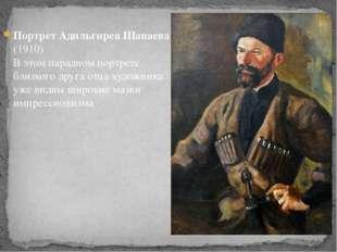 Портрет Адильгирея Шанаева (1910) В этом парадном портрете близкого друга отц
