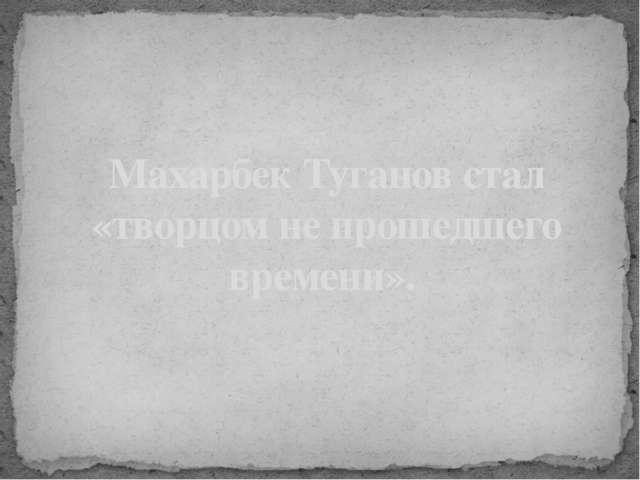 Махарбек Туганов стал «творцом не прошедшего времени».