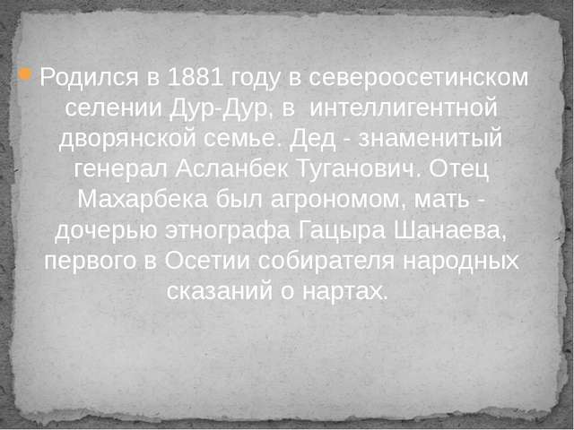 Родился в 1881 году в североосетинском селении Дур-Дур, в интеллигентной двор...