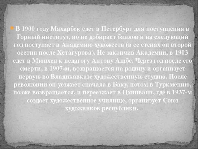 В 1900 году Махарбек едет в Петербург для поступления в Горный институт, но н...