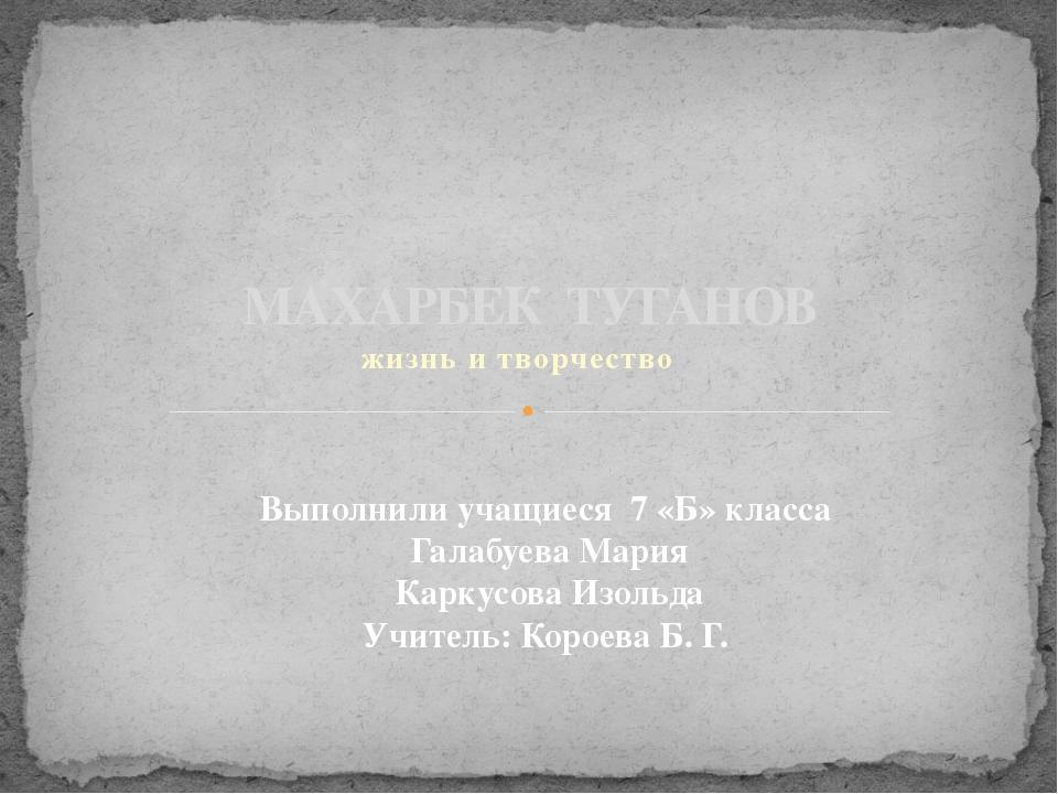жизнь и творчество МАХАРБЕК ТУГАНОВ Выполнили учащиеся 7 «Б» класса Галабуева...