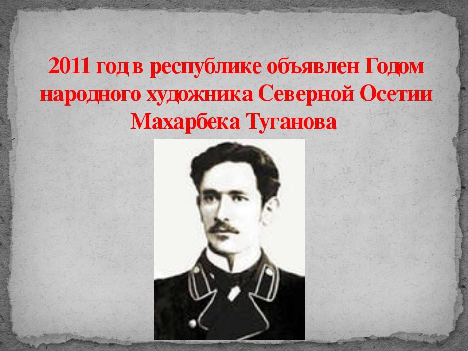 2011 год в республике объявлен Годом народного художника Северной Осетии Маха...