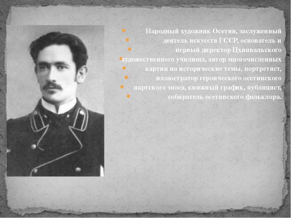 Народный художник Осетии, заслуженный деятель искусств ГССР, основатель и п...