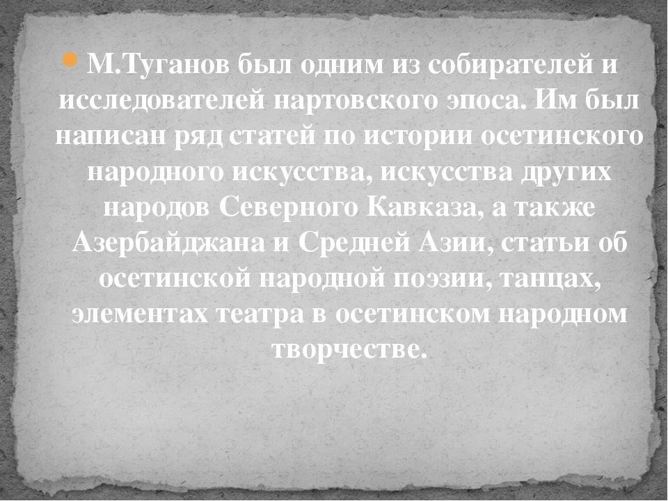 М.Туганов был одним из собирателей и исследователей нартовского эпоса. Им был...