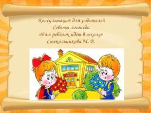 Консультация для родителей Советы логопеда «Ваш ребёнок идёт в школу» Стекол