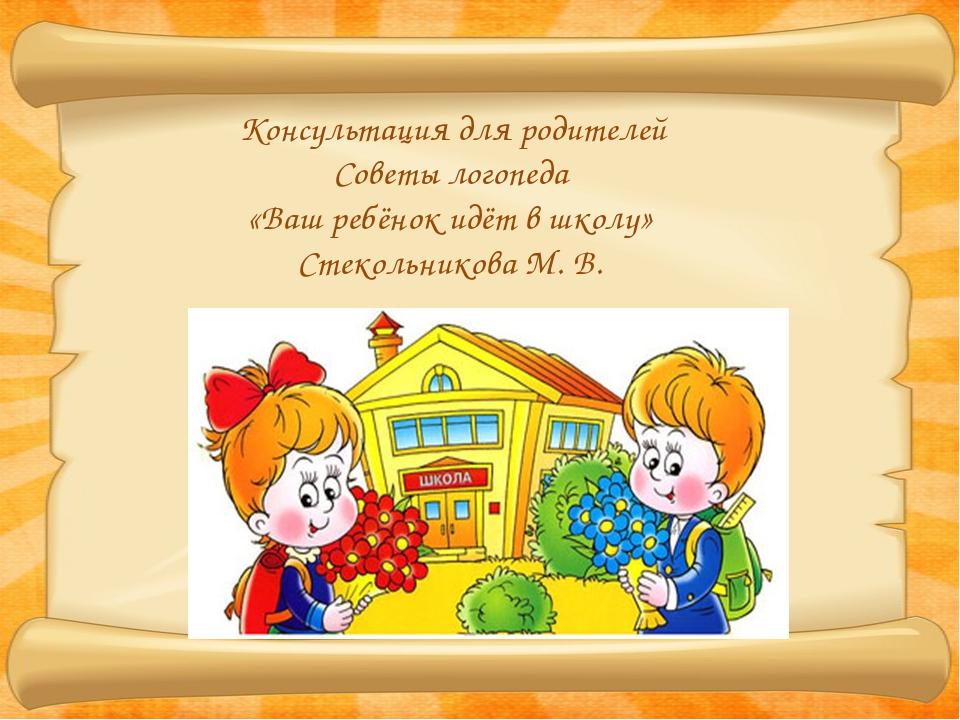 Консультация для родителей Советы логопеда «Ваш ребёнок идёт в школу» Стекол...