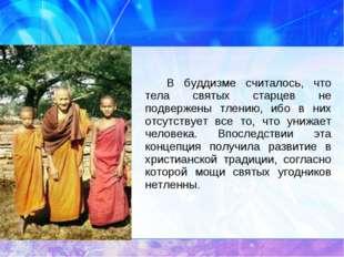 В буддизме считалось, что тела святых старцев не подвержены тлению, ибо в н