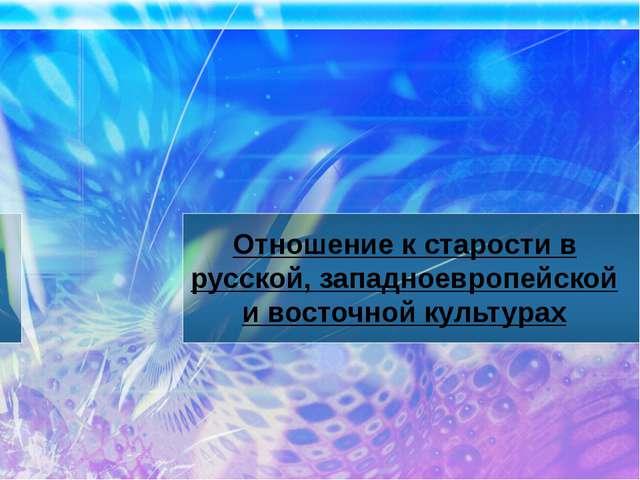 Отношение к старости в русской, западноевропейской и восточной культурах