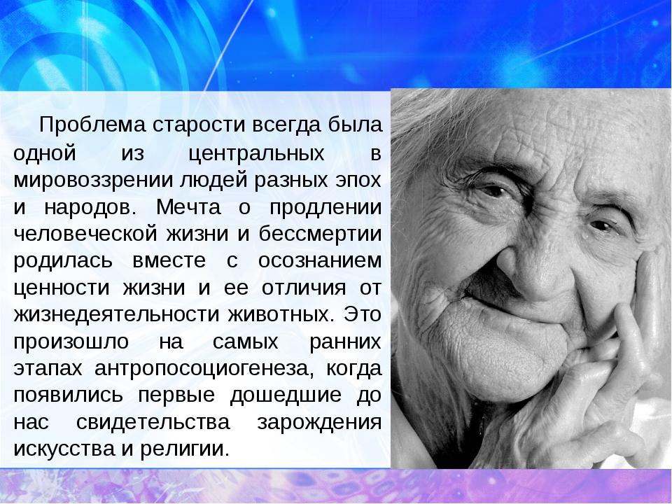 Проблема старости всегда была одной из центральных в мировоззрении людей...