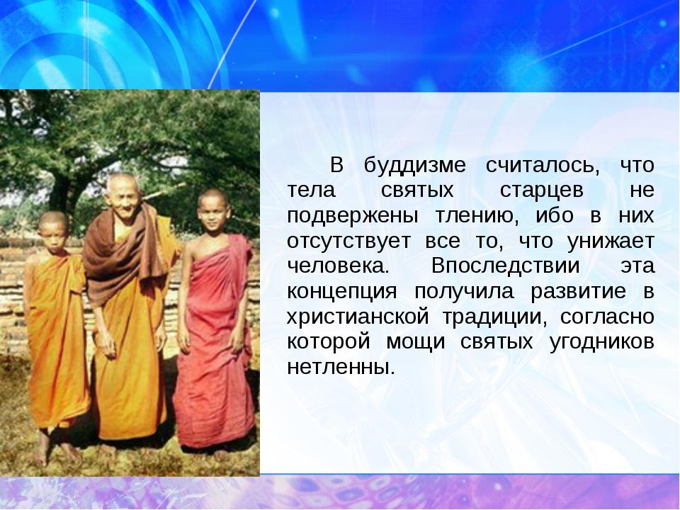 В буддизме считалось, что тела святых старцев не подвержены тлению, ибо в н...