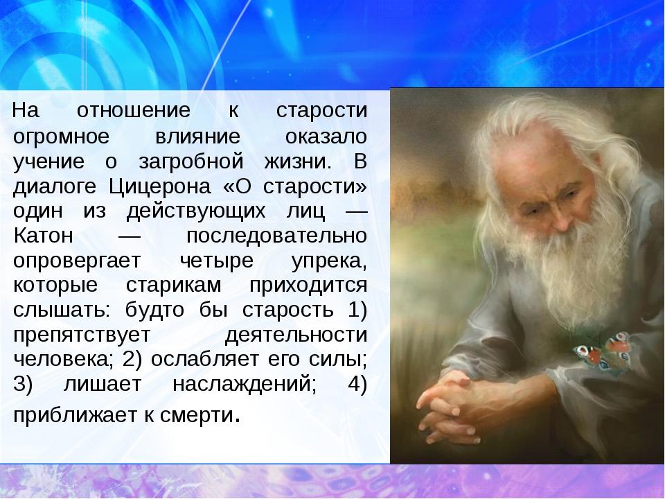 На отношение к старости огромное влияние оказало учение о загробной жизни....