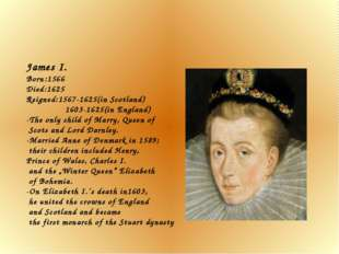 James I. Born:1566 Died:1625 Reigned:1567-1625(in Scotland) 1603-1625(in Engl