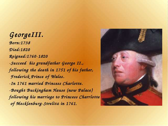 GeorgeIII. Born:1738 Died:1820 Reigned:1760-1820 -Succeed his grandfather Geo...