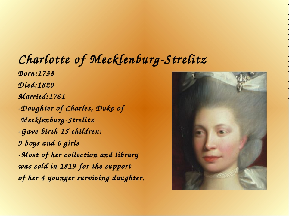 Charlotte of Mecklenburg-Strelitz Born:1738 Died:1820 Married:1761 -Daughter...