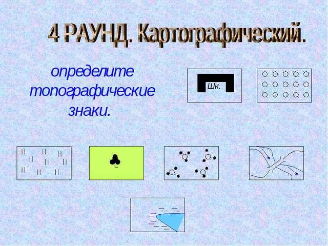 Шк. определите топографические знаки.