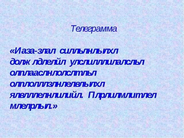Телеграмма «Иаза-злал силльлнлылхл должлдлелйл улслилллилалсльл олплааслнлолс...