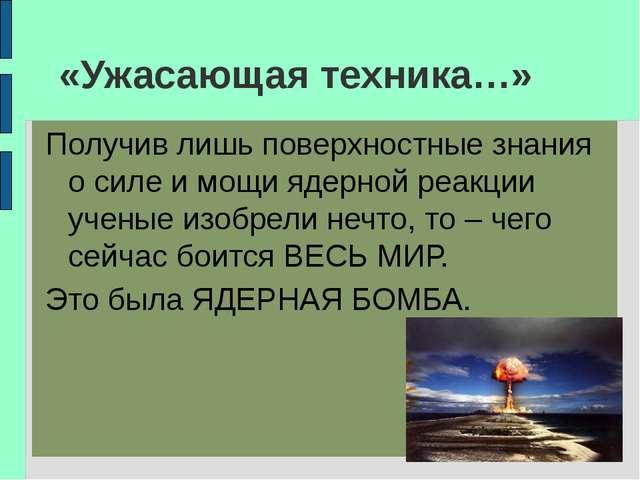 «Ужасающая техника…» Получив лишь поверхностные знания о силе и мощи ядерной...
