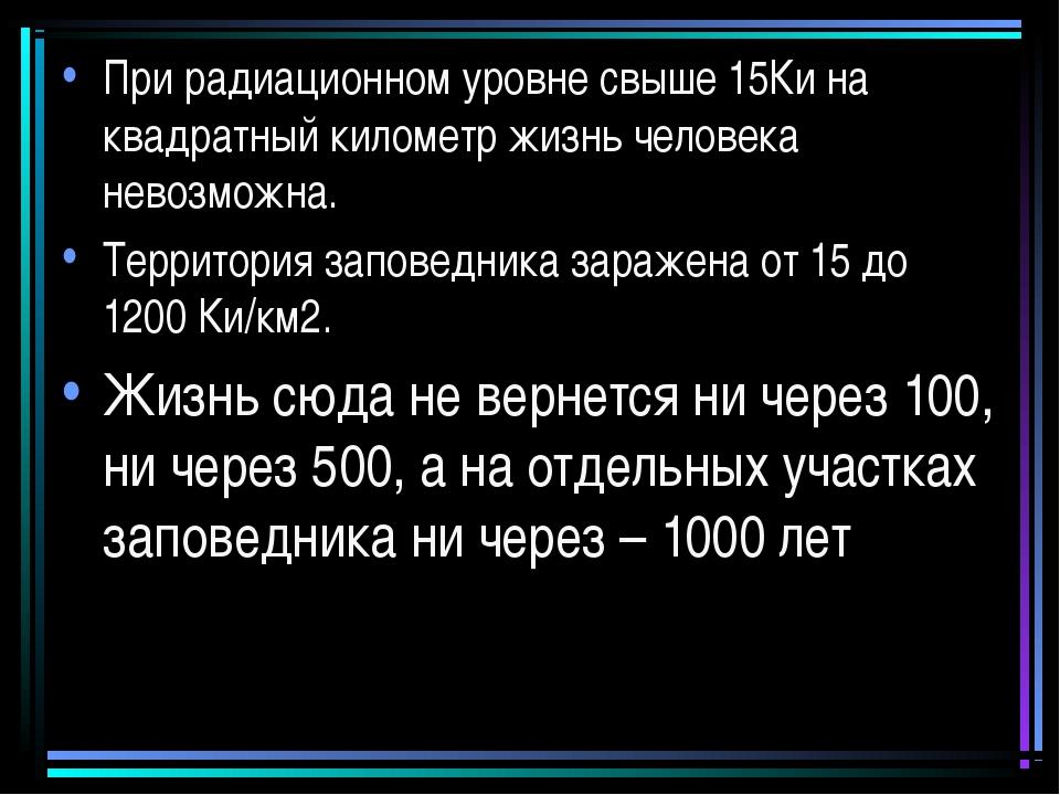 При радиационном уровне свыше 15Ки на квадратный километр жизнь человека нево...