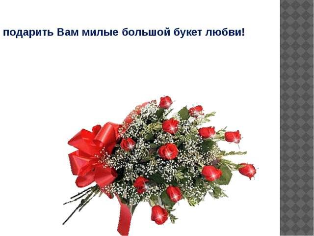 И подарить Вам милые большой букет любви!