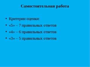 Самостоятельная работа Критерии оценки: «5» – 7 правильных ответов «4» – 6 пр