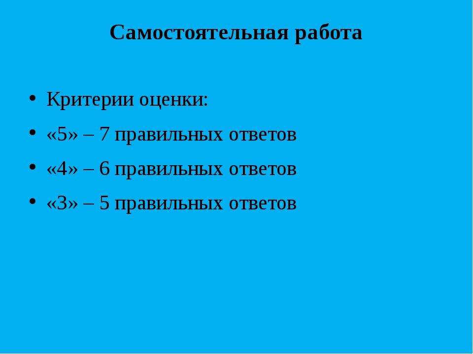 Самостоятельная работа Критерии оценки: «5» – 7 правильных ответов «4» – 6 пр...