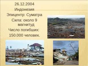 26.12.2004 Индонезия Эпицентр: Суматра Сила: около 9 магнитуд Число погибших: