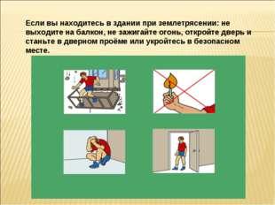 Если вы находитесь в здании при землетрясении: не выходите на балкон, не зажи