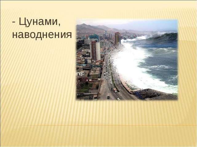 - Цунами, наводнения