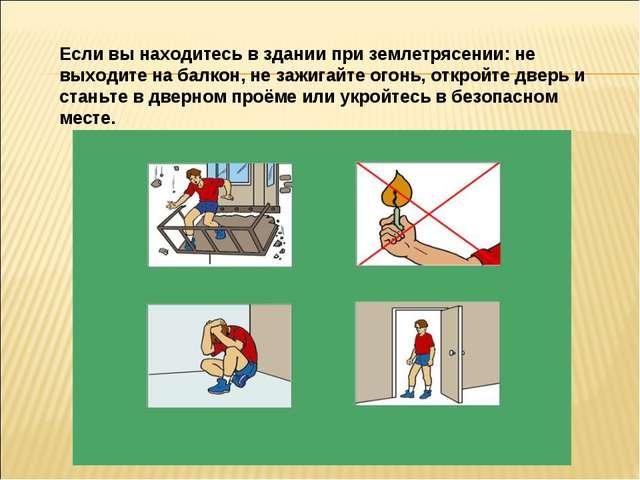 Если вы находитесь в здании при землетрясении: не выходите на балкон, не зажи...