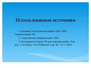 Использованные источники 1. Великая Отечественная война 1941-1945. Энциклопед