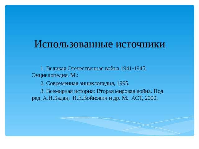 Использованные источники 1. Великая Отечественная война 1941-1945. Энциклопед...