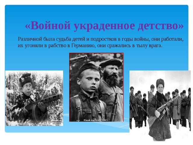«Войной украденное детство» Различной была судьба детей и подростков в годы в...