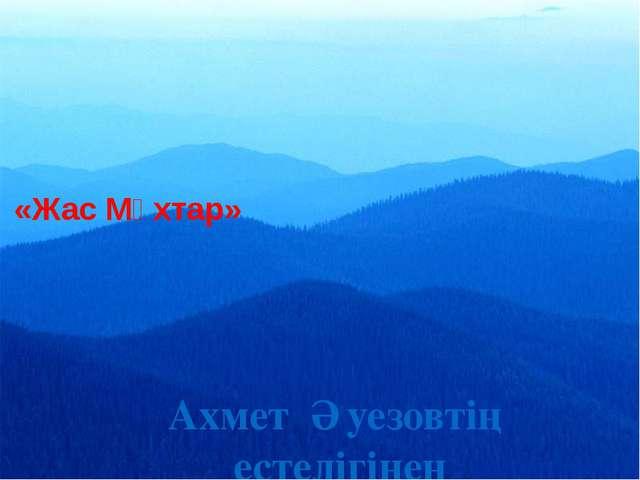 «Жас Мұхтар» Ахмет Әуезовтің естелігінен