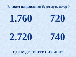760 720 720 740 В каком направлении будет дуть ветер ? ГДЕ БУДЕТ ВЕТЕР СИЛЬН