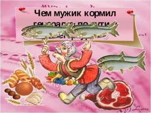 Чем мужик кормил генералов по пути в Петербург?