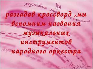 разгадав кроссворд ,мы вспомним названия музыкальных инструментов народного о
