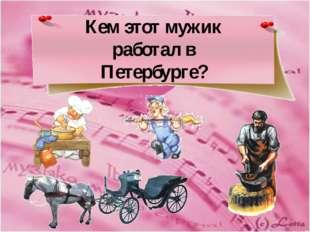 Кем этот мужик работал в Петербурге?