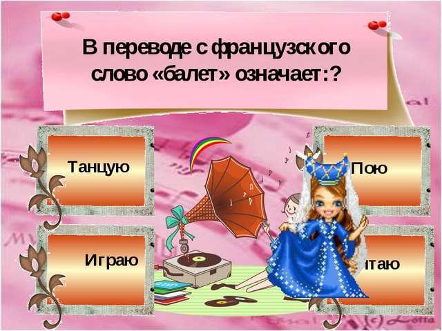 Читаю В переводе с французского слово «балет» означает:? Играю Танцую Пою