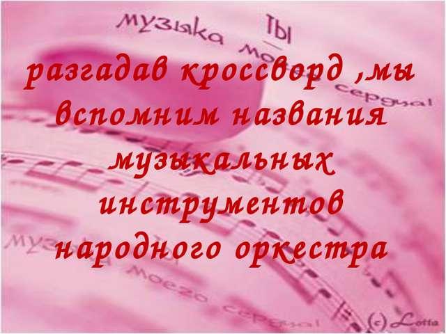 разгадав кроссворд ,мы вспомним названия музыкальных инструментов народного о...
