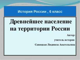 История России , 6 класс Древнейшее население на территории России Автор: учи