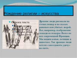 Рождение религии и искусства Древние люди рисовали на стенах пещер и на скала