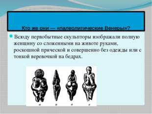 Кто же они — «палеолитические Венеры»? Всюду первобытные скульпторы изображал