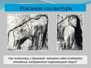 Рождение скульптуры Как появилась у древнего человека идея создавать объемны