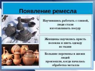 Появление ремесла Научившись работать с глиной, люди стали изготавливать посу