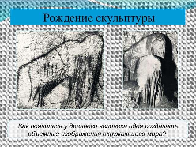 Рождение скульптуры Как появилась у древнего человека идея создавать объемны...