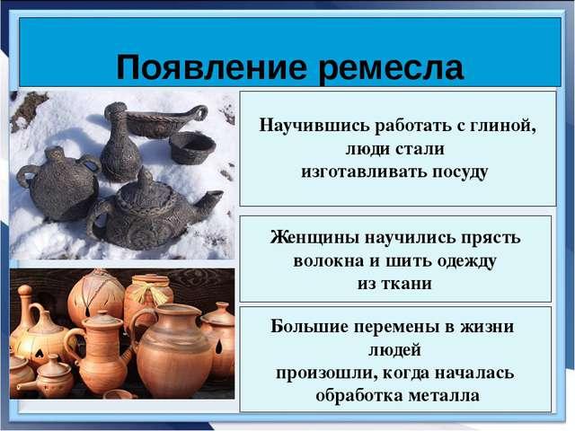 Появление ремесла Научившись работать с глиной, люди стали изготавливать посу...