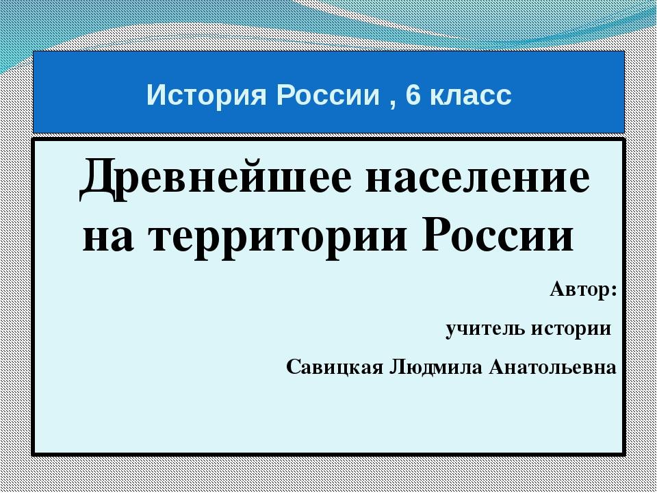 История России , 6 класс Древнейшее население на территории России Автор: учи...