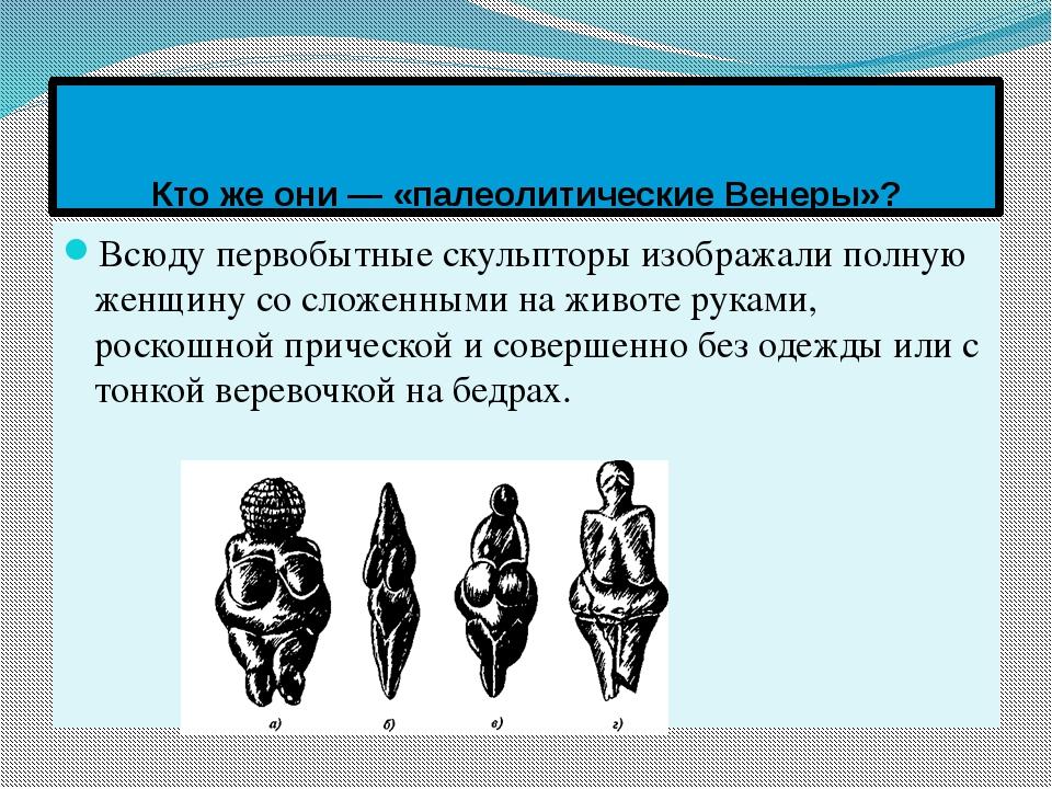 Кто же они — «палеолитические Венеры»? Всюду первобытные скульпторы изображал...