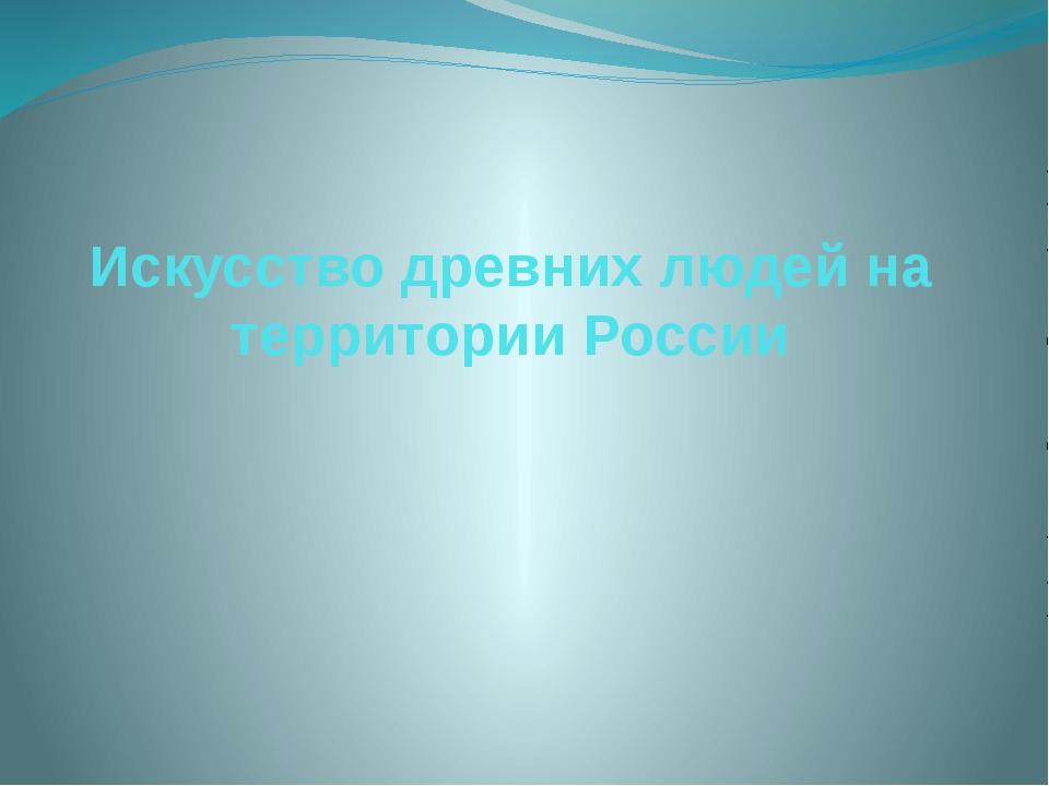 Искусство древних людей на территории России